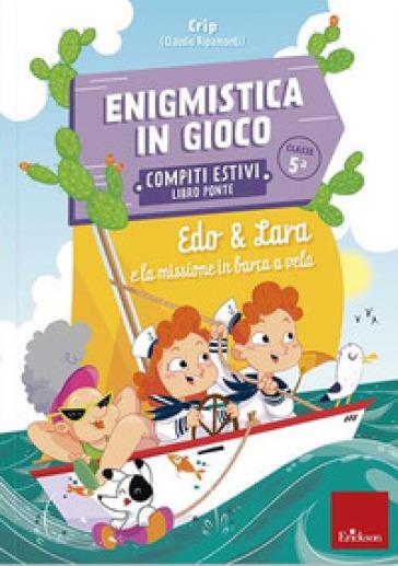 Edo & Lara e la missione in barca a vela. Enigmistica in gioco. Compiti estivi. Classe 5° - Claudio Crippa |