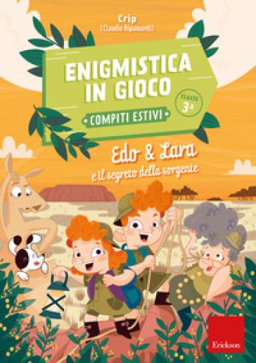Edo & Lara e il segreto della sorgente. Enigmistica in gioco. Compiti estivi. Classe 3ª - Claudio Ripamonti (Crip) |