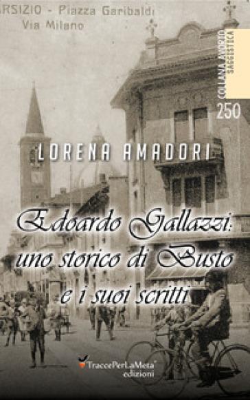 Edoardo Gallazzi: uno storico di Busto e i suoi scritti - Lorena Amadori |