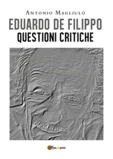 Eduardo De Filippo. Questioni critiche - Antonio Magliulo  