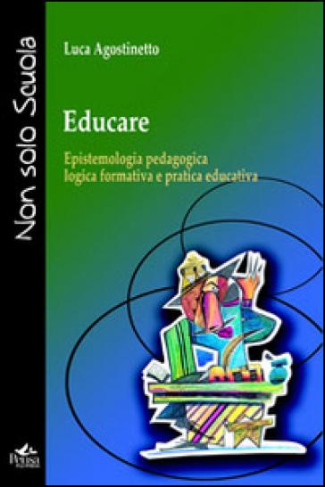 Educare. Epistemologia pedagogica, logica formativa e pratica educativa - Luca Agostinetto | Rochesterscifianimecon.com