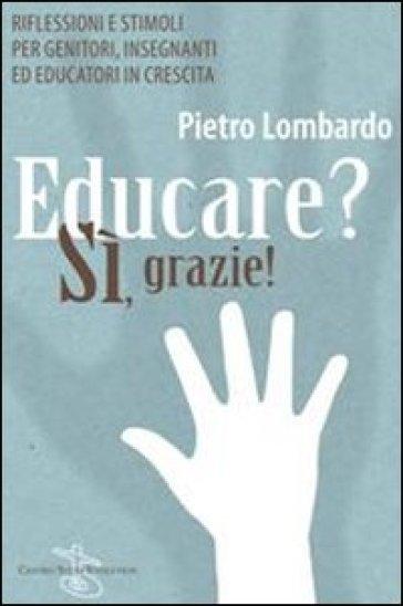 Educare? Sì, grazie! Riflessioni e stimoli per genitori, insegnanti ed educatori in crescita - Pietro Lombardo   Rochesterscifianimecon.com