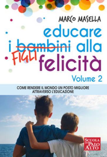 Educare i bambini alla felicità. 2: Come rendere il mondo un posto migliore attraverso l'educazione - Marco Masella  