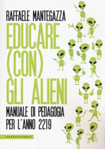 Educare (con) gli alieni. Manuale di pedagogia per l'anno 2219 - Raffaele Mantegazza | Jonathanterrington.com