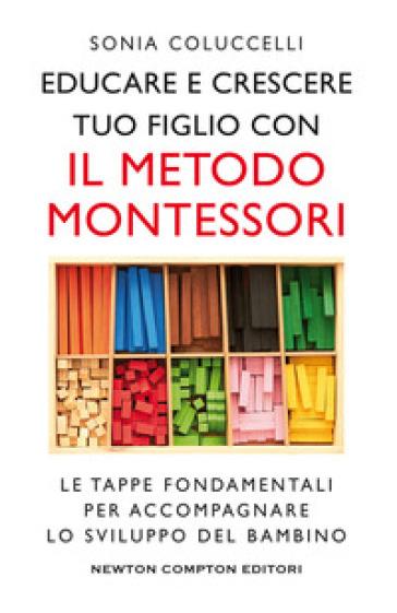 Educare e crescere tuo figlio con il metodo Montessori. Le tappe fondamentali per accompagnare lo sviluppo del bambino - Sonia Coluccelli | Jonathanterrington.com