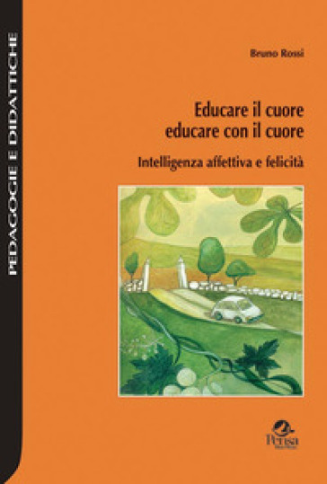 Educare il cuore, educare con il cuore. Intelligenza affettiva e felicità - Bruno Rossi |