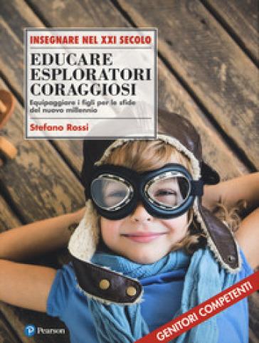 Educare esploratori coraggiosi. Equipaggiare i figli per le sfide del nuovo millennio - Stefano Rossi pdf epub