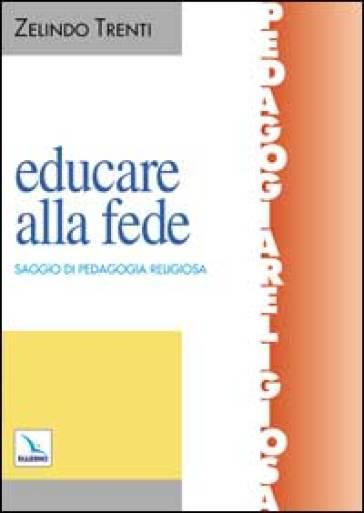Educare alla fede. Saggio di pedagogia religiosa - Zelindo Trenti | Jonathanterrington.com