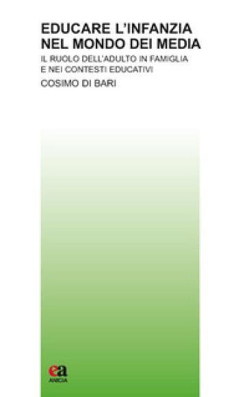 Educare l'infanzia nel mondo dei media. Il ruolo dell'adulto in famiglia e nei contesti educativi - Cosimo Di Bari |