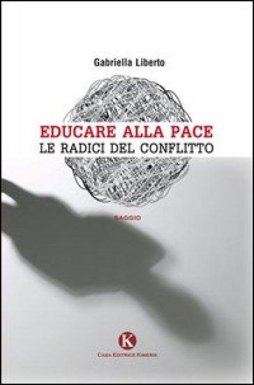 Educare alla pace. Le radici del conflitto - Gabriella Liberto |