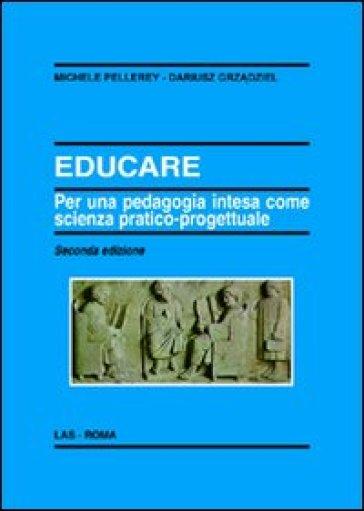 Educare. Per una pedagogia intesa come scienza pratico-progettuale - Michele Pellerey |