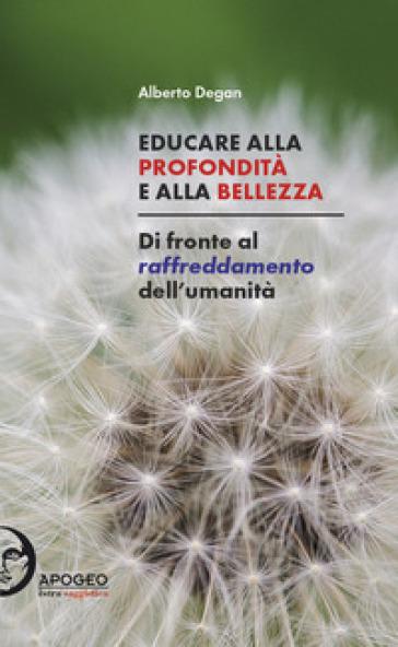 Educare alla profondità e alla bellezza. Di fronte al raffreddamento dell'umanità - Alberto Degan | Kritjur.org