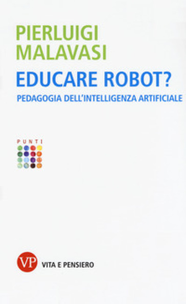 Educare robot? Pedagogia dell'intelligenza artificiale - Pierluigi Malavasi |