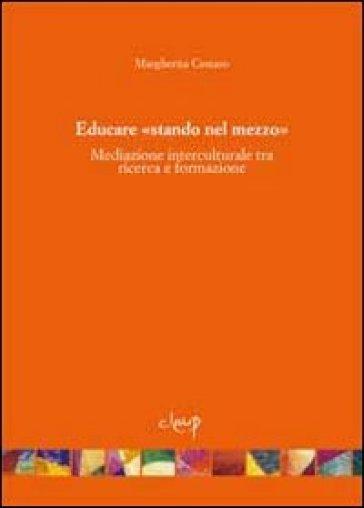 Educare «stando nel mezzo». Mediazione interculturale tra ricerca e formazione - Margherita Cestaro pdf epub
