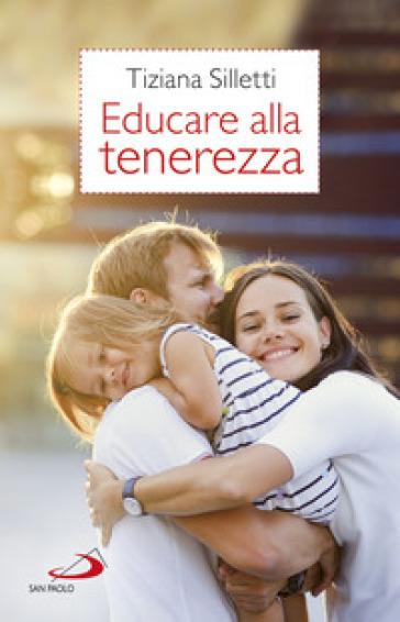 Educare alla tenerezza. Per una pedagogia dell'amore - Tiziana Silletti pdf epub