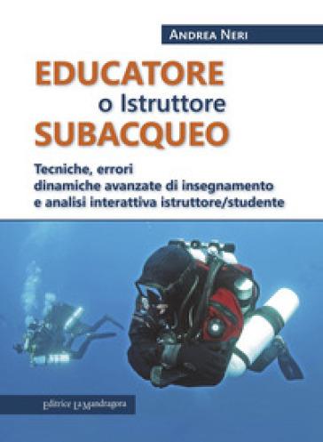 Educatore subacqueo. Tecniche, errori dinamiche avanzate di insegnamento e analisi interattiva istruttore/studente - Andrea Neri |