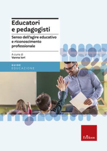 Educatori e pedagogisti. Senso dell'agire educativo e riconoscimento professionale - V. Iori pdf epub