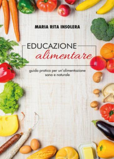 Educazione alimentare. Guida pratica per un'alimentazione sana e naturale - Maria Rita Insolera  