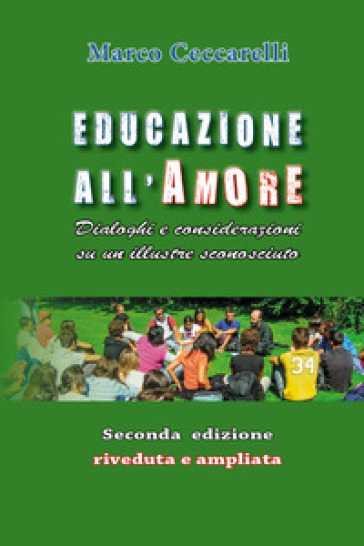 Educazione all'amore. Dialoghi e considerazioni su un illustre sconosciuto - Marco Ceccarelli |