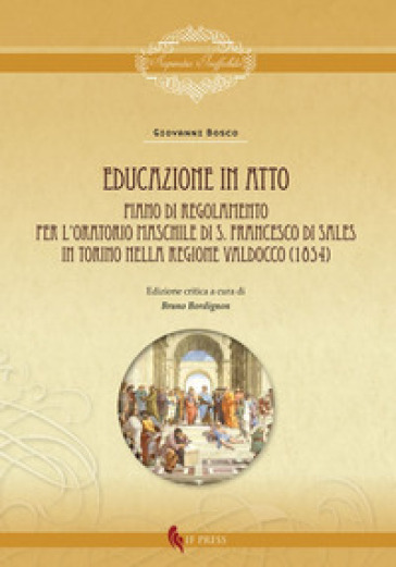 Educazione in atto. Piano di Regolamento per l'Oratorio maschile di S. Francesco di Sales in Torino nella regione Valdocco (1854). Ediz. critica - Giovanni Bosco |