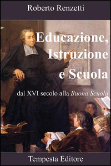 Educazione, istruzione e scuola. Dal XVI secolo alla «Buona scuola» - Roberto Renzetti | Rochesterscifianimecon.com
