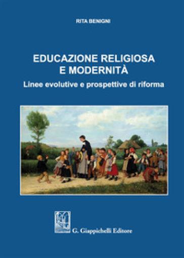 Educazione religiosa e modernità. Linee evolutive e prospettive di riforma - Rita Benigni |