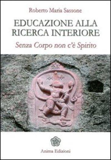 Educazione alla ricerca interiore. Senza corpo non c'è spirito - Sassone Roberto Maria |