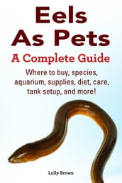 Eels As Pets. Where to buy, species, aquarium, supplies, diet, care, tank setup, and more! A Complete Guide