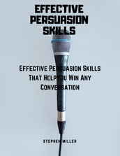 Effective Persuasion Skills: Effective Persuasion Skills That Help You Win Any Conversation