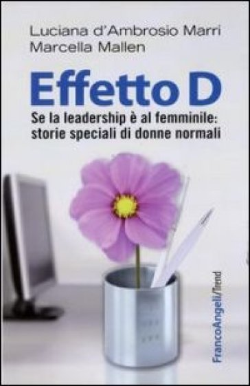 Effetto D. Se la leadership è al femminile: storie speciali di donne normali - Luciana D'Ambrosio Marri  