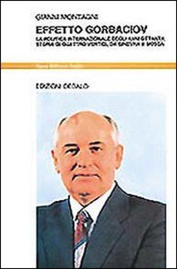 Effetto Gorbaciov. La politica internazionale degli anni Ottanta. Storia di quattro vertici, da Ginevra a Mosca - Gianni Montagni  