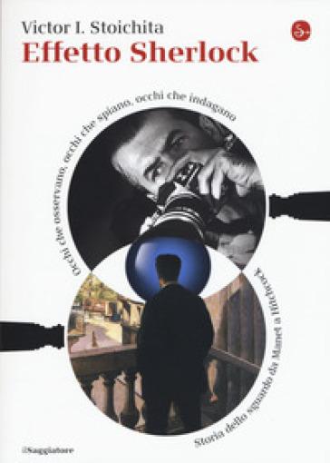 Effetto Sherlock. Occhi che osservano, occhi che spiano, occhi che indagano. Storia dello sguardo da Manet a Hitchcock - Victor I. Stoichita |