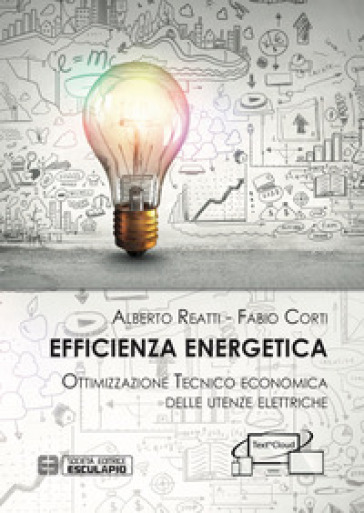 Efficienza Energetica. Ottimizzazione tecnico economica delle utenze elettriche - Alberto Reatti |