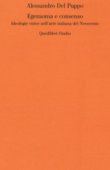 Egemonia e consenso. Ideologie visive nell'arte italiana del Novecento - Alessandro Del Puppo |