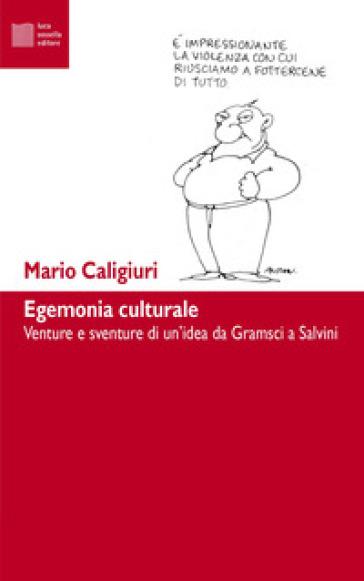 Egemonia culturale. Dal progetto di Gramsci alla dissoluzione di Salvini - Mario Caligiuri | Thecosgala.com