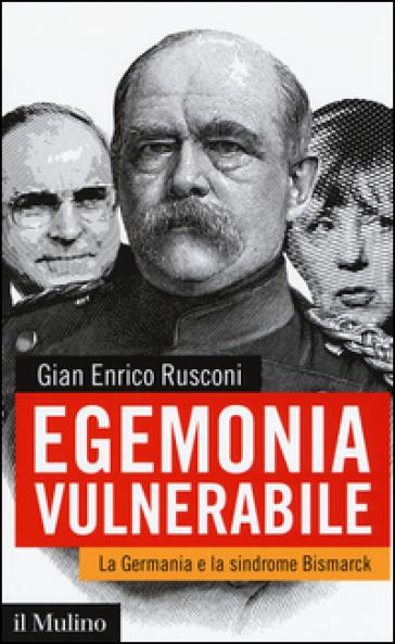 Egemonia vulnerabile. La Germania e la sindrome Bismark - Gian Enrico Rusconi |