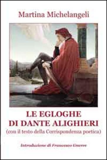 Le Egloghe di Dante ALighieri. Con il testo della corrispondenza poetica - Martina Michelangeli |