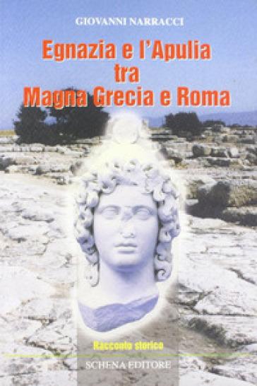 Egnazia e l'Apulia tra Magna Grecia e Roma - Giovanni Narracci |