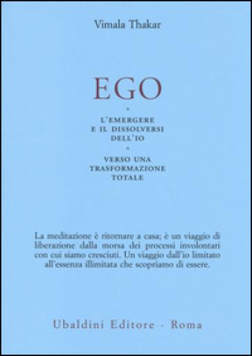 Ego. L'emergersi e il dissolversi dell'io. Verso una trasformazione totale - Vimala Thakar |