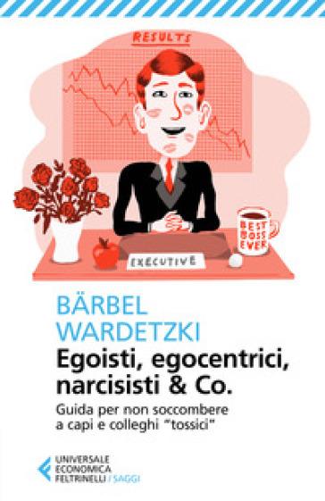 Egoisti, egocentrici, narcisisti & Co. Guida per non soccombere a capi e colleghi «tossici» - Barbel Wardetzki | Thecosgala.com