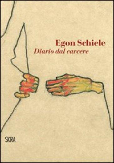 Egon Schiele. Diario dal carcere - Federica Armiraglio | Rochesterscifianimecon.com