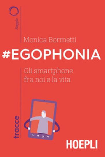 #Egophonia. Gli smartphone fra noi e la vita - Monica Bormetti |