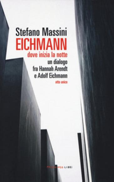 Eichmann. Dove inizia la notte. Un dialogo fra Hannah Arendt e Adolf Eichmann. Atto unico - Stefano Massini |