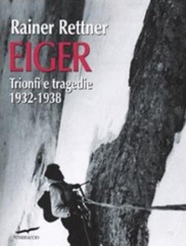 Eiger. Trionfi e tragedie, 1932-1938 - Rainer Rettner | Rochesterscifianimecon.com
