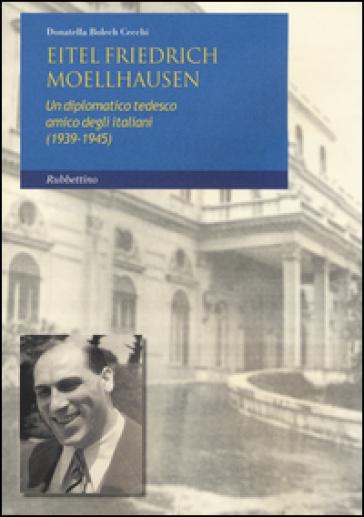 Eitel Friedrich Moellhausen. Un diplomatico tedesco amico degli italiani (1939-1945) - Donatella Bolech Cecchi |