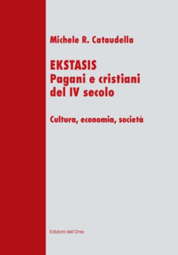 Ekstasis. Pagani e cristiani del IV secolo. Cultura, economia, società - Michele R. Cataudella | Kritjur.org