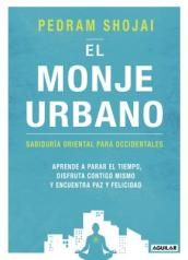 El Monje Urbano / The Urban Monk: Eastern Wisdom and Modern Hacks to Stop Time and Find Success, Happiness, and Peace