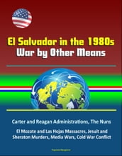 El Salvador in the 1980s: War by Other Means - Carter and Reagan Administrations, The Nuns, El Mozote and Las Hojas Massacres, Jesuit and Sheraton Murders, Media Wars, Cold War Conflict