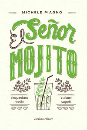 El Senor Mojito. Cinquantuno ricette e alcuni segreti - Michele Piagno |