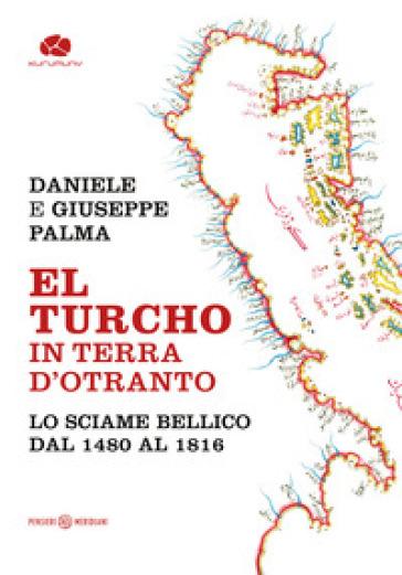 El Turcho in Terra d'Otranto. Lo sciame bellico dal 1480 al 1816 - Daniele Palma |